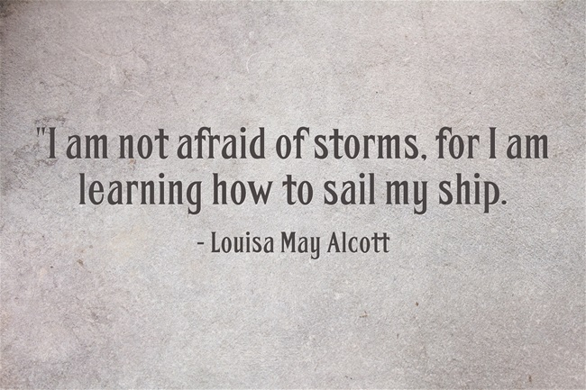 Quote: I am not afraid of storms, for I am learning to steer my ship